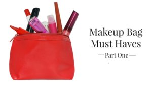 Makeup Bag Must Haves Part One