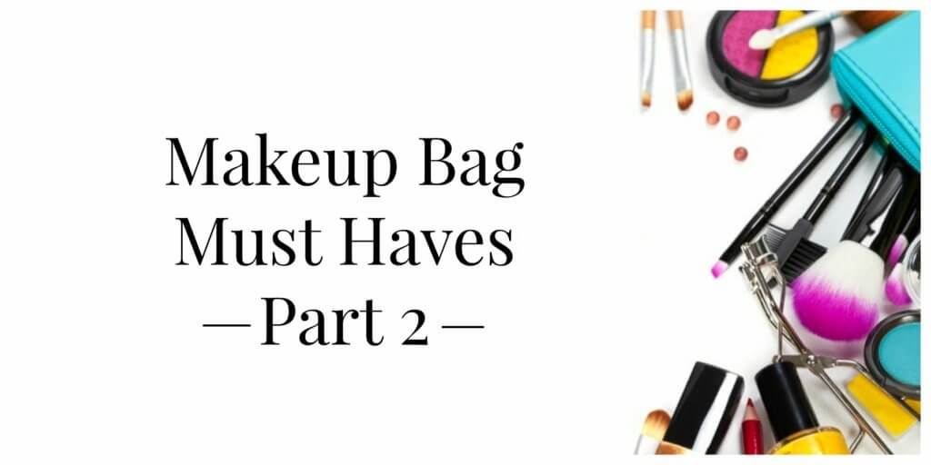 Makeup Bag Must Haves, Part Two