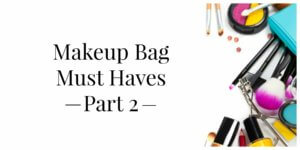 Makeup Bag Must Haves Part 2